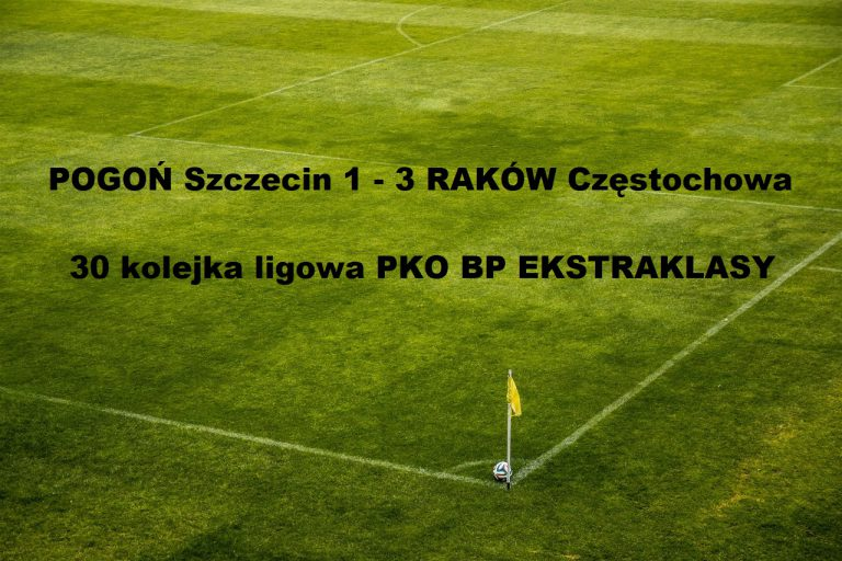 Ekstraklasa: Pogoń Szczecin 1 – 3 Raków Częstochowa | ostatnia 30 kolejka ligowa